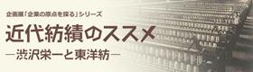 企画展「企業の原点を探る」シリーズ 近代紡績のススメ ―渋沢栄一と東洋紡―