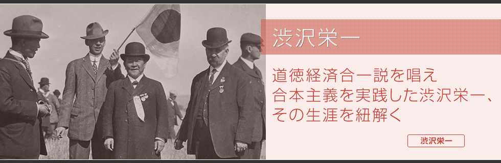 渋沢栄一 道徳経済合一説を唱え合本主義を実践した渋沢栄一、その生涯を紐解く