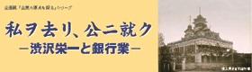 企画展「私ヲ去リ、公ニ就ク ―渋沢栄一と銀行業―」