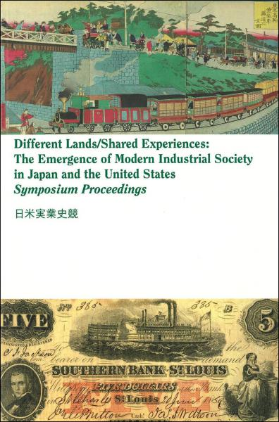 Different lands/shared experiences = 日米実業史競 : the emergence of modern industrial society in Japan and the United States : symposium proceedings